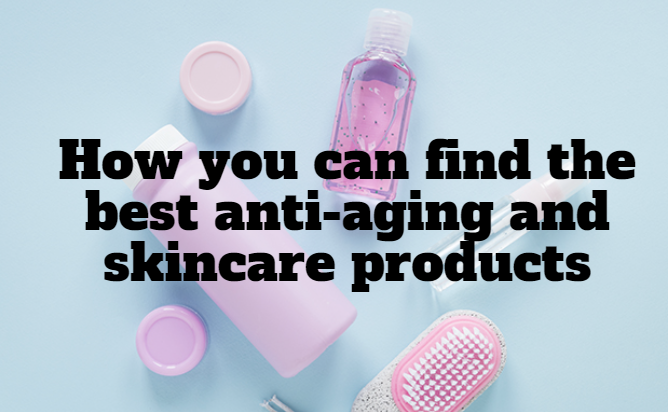 How you can find the best anti-aging and skincare products