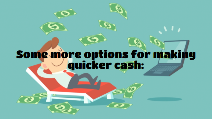 Some more options for making quicker cash: