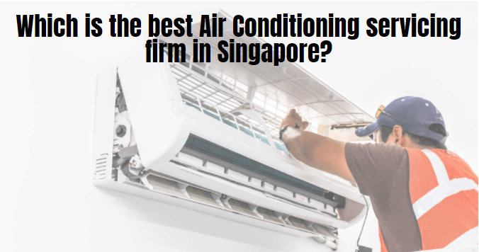 Which is the best Air Conditioning servicing firm in Singapore?
