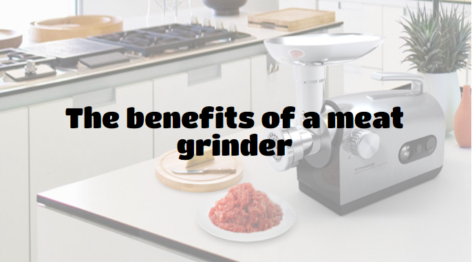 The benefits of a meat grinder
